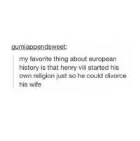 DIVORCED BEHEADED DIED DIVORCED BEHEADED SURVIVED - Max textpost textposts: endsweet:  umia  my favorite thing about european  history is that henry viii started his  own religion just so he could divorce  his wife DIVORCED BEHEADED DIED DIVORCED BEHEADED SURVIVED - Max textpost textposts