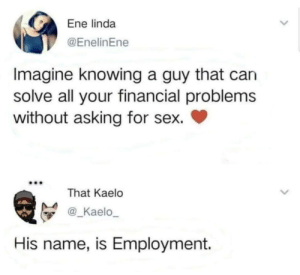 Sex, Asking, and Can: Ene linda  @EnelinEne  Imagine knowing a guy that can  solve all your financial problems  without asking for sex.  That Kaelo  @_Kaelo_  His name, is Employment. Employment  whats that ?