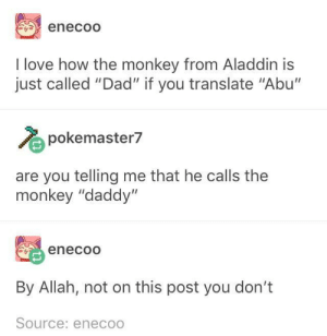 "Don't make enecoo lose his enecool: enecoO  I love how the monkey from Aladdin is  just called ""Dad"" if you translate ""Abu'""  pokemaster7  are you telling me that he calls the  monkey ""daddy""  enecoo  By Allah, not on this post you don't  Source: eneco Don't make enecoo lose his enecool"