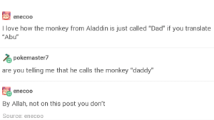 """Aladdin, Dad, and Love: enecoo  I love how the monkey from Aladdin is just called """"Dad"""" if you translate  """"Abu""""  pokemaster?  are you telling me that he calls the monkey """"daddy  enecoo  By Allah, not on this post you don't  Source: enecoo The worst dad joke"""