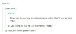 """Can nothing in this world remain pure?: enecoo  pokemaster?  enecoo  I love how the monkey from Aladdin is just called Dad if you translate  Abu""""  are you telling me that he calls the monkey """"daddy  By Allah, not on this post you don't Can nothing in this world remain pure?"""