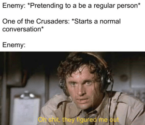 God, Oh My God, and One: Enemy: *Pretending to a be a regular person*  One of the Crusaders: *Starts a normal  conversation*  Enemy:  Ohshit, they figured me out OH MY GOD