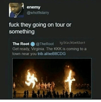 Kkk, Memes, and Fuck: enemy  @whotfislarry  fuck they going on tour or  something  The Root  @TheRoot  ig:blacktwitter1  Get ready, Virginia. The KKK is coming to a  town near you trib allxeB8CDG I ponder of something great My lungs will fill, and then deflate