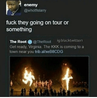Kkk, Memes, and Fuck: enemy  @whotfislarry  fuck they going on tour or  something  The Root  @The Root  ig:blacktwitter1  Get ready, Virginia. The KKK is coming to a  town near you trib.al/xeB8CDG goodmorning 2 me, good afternoon to whoever