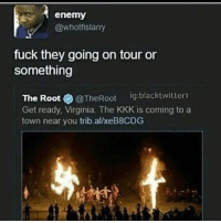Where can I buy tickets: enemy  @whotfislarry  fuck they going on tour or  something  The Root  @The Root  ig:blacktwitter1  Get ready, Virginia. The KKK is coming to a  town near you trib alxeB8CDG Where can I buy tickets