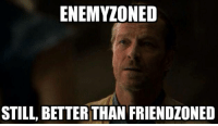 Be sure to like our new fanpage for GoT news, art, and more memes                   -----> Game of Thronies: ENEMYZONED  STILL BETTER THAN FRIENDZONED Be sure to like our new fanpage for GoT news, art, and more memes                   -----> Game of Thronies