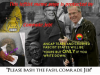 "me irl: ener ag is pr  Com Tae Jebl  ANCAP TEARS AND CRUSHED  FASCIST STATES WILL BE  YOURS BUT ONLY IF YOU  WRITE DOWN  ""PLEASE BASH THE FASH, COMRADE JEB! me irl"
