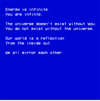 Inside Out, Mirror, and World: Ener9y is infinite  You are infinte.  The universe doesn' t exist without you  You do not exist without the universe  Our world is a reflection  from the inside out  We all mirror each other