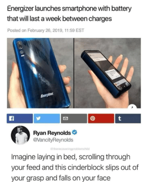 Ryan Reynolds, Battery, and Smartphone: Energizer launches smartphone with battery  that will last a week between charges  Posted on February 26, 2019, 11:59 EST  Ryan Reynolds  @VancityReynolds  therecoveringproblemchild  Imagine laying in bed, scrolling through  your feed and this cinderblock slips out of  your grasp and falls on your face RIP to my face