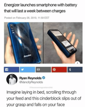 Dank, Ryan Reynolds, and 🤖: Energizer launches smartphone with battery  that will last a week between charges  Posted on February 26, 2019, 11:59 EST  Ryan Reynolds  @VancityReynolds  therecoveringproblemchild  Imagine laying in bed, scrolling through  your feed and this cinderblock slips out of  your grasp and falls on your face