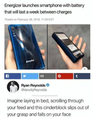 Ryan Reynolds, Battery, and Smartphone: Energizer launches smartphone with battery  that will last a week between charges  Posted on February 26, 2019, 11:59 EST  Ryan Reynolds  VancityReynolds  therecoveringproblemchild  Imagine laying in bed, scrolling through  your feed and this cinderblock slips out of  your grasp and falls on your face