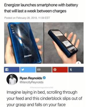 Funny, Ryan Reynolds, and Battery: Energizer launches smartphone with battery  that will last a week between charges  Posted on February 26, 2019, 11:59 EST  Ryan Reynolds  @VancityReynolds  @ therecoveringproblemchild  Imagine laying in bed, scrolling through  your feed and this cinderblock slips out of  your grasp and falls on your face I'd literally die @therecoveringproblemchild