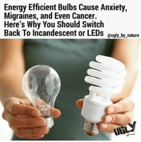Energy Efficient Bulbs Cause Anxiety,  Migraines, and Even Cancer.  Here's Why You Should Switch  Back To incandescent or LEDs  ugly by nature  mafiAre SEE PREVIOUS POST.. Conscious_god @Conscious_god 👉@Regrann from @kingturca - @Regrann from 👉@ugly_by_nature - The new generation of energy efficient light bulbs are so toxic that the U.S. Environmental Protection Agency created an emergency protocol you need to follow in the event of a bulb breakage, due to the poison gas that is released. If broken indoors, these light bulbs release 20 times the maximum acceptable mercury concentration into the air, according to a study conducted by researchers from the Fraunhofer Wilhelm Klauditz Institute for German's Federal Environment Agency. These bulbs are so toxic that we are not supposed to put them in the regular garbage. They are household hazardous waste. If you break one in a house, you are supposed to open all of your windows and doors, and evacuate the house for at least 15 minutes to minimize your exposure to the poisonous gas. . Energy Efficient Light Bulbs Can Cause: -Dizziness -Cluster headaches -Migraines -Seizures -Fatigue -Inability to concentrate -Anxiety Energy saving bulbs contain mercury. Mercury is a potent neurotoxin that is especially dangerous to children and pregnant women. It is especially toxic to the brain, the nervous system, the liver and the kidneys. A new study performed by by Peter Braun at Berlin Germany's Alab Laboratory found these light bulbs contain poisonous carcinogens that could cause cancer: Phenol, a mildly acidic toxic white crystalline solid, obtained from coal tar and used in chemical manufacture. Naphthalene, a volatile white crystalline compound, produced by the distillation of coal tar, used in mothballs and as a raw material for chemical manufacture. Styrene, an unsaturated liquid hydrocarbon, obtained as a petroleum byproduct. Energy saving lamps emit UV-B and traces of UV-C radiation. It is generally recognized that UV-radiat