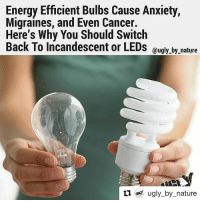 Energy Efficient Bulbs Cause Anxiety,  Migraines, and Even Cancer.  Here's Why You Should Switch  Back To Incandescent or LEDs  @ugly by nature  ti ugly by nature Wtf, def something to look into more. Jeeez! Repost @ugly_by_nature ・・・ The new generation of energy efficient light bulbs are so toxic that the U.S. Environmental Protection Agency created an emergency protocol you need to follow in the event of a bulb breakage, due to the poison gas that is released. If broken indoors, these light bulbs release 20 times the maximum acceptable mercury concentration into the air, according to a study conducted by researchers from the Fraunhofer Wilhelm Klauditz Institute for German's Federal Environment Agency. These bulbs are so toxic that we are not supposed to put them in the regular garbage. They are household hazardous waste. If you break one in a house, you are supposed to open all of your windows and doors, and evacuate the house for at least 15 minutes to minimize your exposure to the poisonous gas. . Energy Efficient Light Bulbs Can Cause: -Dizziness -Cluster headaches -Migraines -Seizures -Fatigue -Inability to concentrate -Anxiety Energy saving bulbs contain mercury. Mercury is a potent neurotoxin that is especially dangerous to children and pregnant women. It is especially toxic to the brain, the nervous system, the liver and the kidneys. A new study performed by by Peter Braun at Berlin Germany's Alab Laboratory found these light bulbs contain poisonous carcinogens that could cause cancer: Phenol, a mildly acidic toxic white crystalline solid, obtained from coal tar and used in chemical manufacture. Naphthalene, a volatile white crystalline compound, produced by the distillation of coal tar, used in mothballs and as a raw material for chemical manufacture. Styrene, an unsaturated liquid hydrocarbon, obtained as a petroleum byproduct. Energy saving lamps emit UV-B and traces of UV-C radiation. It is generally recognized that UV-radiation is harmful for the skin