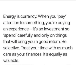 https://t.co/dOHqSIG0rf: Energy is currency. When you 'pay'  attention to something, you're buying  an experience - it's an investment so  'spend' carefully and only on things  that will bring you a good return. Be  selective. Treat your time with as much  care as your finances. It's equally as  valuable. https://t.co/dOHqSIG0rf