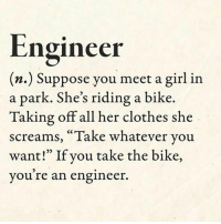 "Clothes, Memes, and Girl: Engineer  (n.) Suppose you meet a girl in  a park. She's riding a bike.  Taking off all her clothes she  screams, ""Take whatever you  want!"" If you take the bike  you re an engineer. Engineer engineer engineering engineering_memes engineeringrepublic"