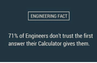Calculator, Engineering, and Answers: ENGINEERING FACT  71% of Engineers don't trust the first  answer their Calculator gives them.