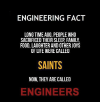 Follow our instragram page for Engineer Memes!   Follow it at: http://goo.gl/bx0ICQ: ENGINEERING FACT  LONG TIME AGO, PEOPLE WHO  SACRIFICED THEIR SLEEP, FAMILY  FOOD, LAUGHTER AND OTHER JOYS  OF LIFE WERE CALLED  SAINTS  NOW THEY ARE CALLED  ENGINEERS Follow our instragram page for Engineer Memes!   Follow it at: http://goo.gl/bx0ICQ