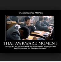 "@Engineering Memes  THAT AWKWARD MOMENT  During a test and you don't know any of the answers, so you just start  laughing because you know you're screwed. ""Smiling through the pain"" is how I call it.. Might sound psycho, but it happens lol 😂😂😂"