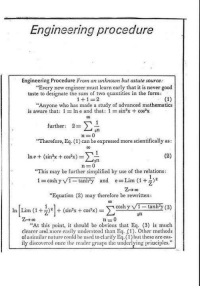 """y-3: Engineering procedure  Engineering Procedure From an unknown but astute source:  """"Every new engineer must learn early that it is never good  taste to designate the sum of two quantities in the form:  (1)  1 1  """"Anyone who has made a study of advanced mathematics  is aware that: 1  In e and that: 1  sin2x cos2x  further  2-  """"Therefore, Eq. (1) can be expressed more scientifically as  (2)  m e (sin2x cos2x  This may be further simplified by  use of the relations:  i cosh y VT-tanh y and e Lim (1 G)  """"Equation (2) may therefore be rewritten:  cosh y tanh y (3)  In Lim (1 F)2 (sin x cos x)  2n  n -0  """"At this point, it should be obvious that Eq. (3) is much  clearer and more easily understood than Eq. (1). Other methods  of a similar nature could be used to clarify  Eq.(1) these are cas-  ily discovered once the reader grasps the underlying principles."""""""