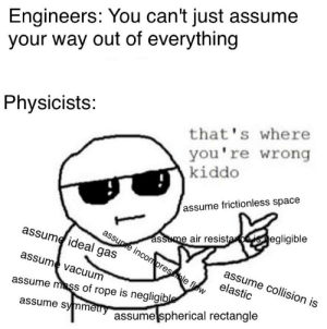 Children say otherwise.: Engineers: You can't just assume  your way out of everything  Physicists:  that's where  you're wrong  kiddo  assume frictionless space  assume air resistaeisnegligible  assume incompressible flow  assume ideal gas  assume collision is  elastic  assume vacuum  assume mass of rope is negligible  assume symmetry  assume spherical rectangle Children say otherwise.