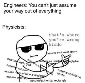 Ah yes, those assumptions: Engineers: You can't just assume  your way out of everything  Physicists:  that's where  you're wrong  kiddo  assume frictionless space  assume air resistaeisegligible  assupe incon pressble flow  assume ideal gas  assume collision is  elastic  assume vacuum  assume mass of rope is negligible  assume symmery  assume spherical rectangle Ah yes, those assumptions