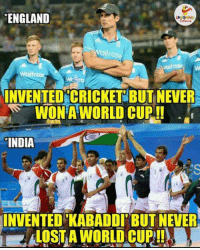 England, Wow, and World Cup: ENGLAND  aitros  INVENTED CRICKET BUT NEVE  WONA WORLD CUP  INDIA  INVENTED KABADDI BUT NEVER Wow...