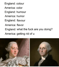 America Color: England: colour  America: color  England: humour  America: humor  England: flavour  America: flavor  England: what the fuck are you doing?  America: getting rid of u