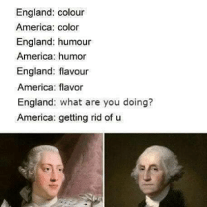America, England, and How: England: colour  America: color  England: humour  America: humor  England: flavour  America: flavor  England: what are you doing?  America: getting rid of u How we do it