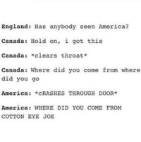 i got this: England: Has anybody seen America?  Canada Hold on, i got this  Canada  *clears throat*  Canada: Where did you come from where  did you go  America  *CRASHES THROUGH DOOR  America: WHERE DID YOU COME FROM  COTTON EYE JOE