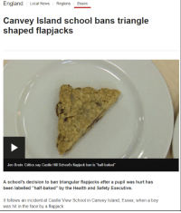 """Baked, England, and Funny: England Local News Regions Essex  Canvey Island school bans triangle  shaped flapjacks  Jon Brain: Critics say Castle Hill Schools flapjack ban is """"half-baked""""  A school's decision to ban triangular flapjacks after a pupil was hurt has  been labelled """"half-baked"""" by the Health and Safety Executive.  It follows an incident at Castle View School in Canvey Island, Essex, when a boy  was hit in the face by a flapjack"""