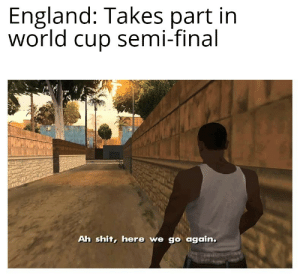 Shambolic penalty: England: Takes part in  world cup semi-final  Ah shit, here we go again. Shambolic penalty