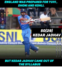 Fifty for Kedar Jadhav off just 29 balls !!! India marches towards a Mammoth target of 351.: ENGLAND WASPREPARED FOR YUVI,  DHONI AND KOHL  NONA  50 29)  SNL  KEDARJADHAV  BUT KEDAR JADHAV CAME OUT OF  THE SYLLABUS Fifty for Kedar Jadhav off just 29 balls !!! India marches towards a Mammoth target of 351.