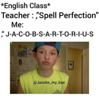 "English Teacher: *English Class*  Teacher Spell Perfection""  Me  J-A-C-O-B-S-A-R-TO-R-I-U-S  @Jacobs my bae"