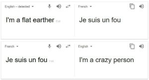 Crazy, Google, and Translate: English - detected  French  I'm a flat earther  Je suis un fou  Edit  French ▼  English ▼  Je suis un fou  I'm a crazy person  Edit Thanks, Google Translate