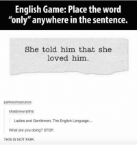 """what ares: English Game: Place the word  """"only"""" anywhere in the sentence.  She told him that she  loved him  parkourtoyoutoo:  shadowwraiths:  Ladies and Gentlemen, The English Language...  What are you doing? STOP  THIS IS NOT FAIR."""