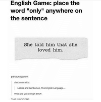 """Tumblr, Game, and Word: English Game: place the  word """"only"""" anywhere on  the sentence  She told him that she  loved him  parkourtoyoutoO:  shadowwraiths:  Ladies and Gentlemen. The English Language...  What are you doing? STOP.  THIS IS NInT FAIR this is fun"""
