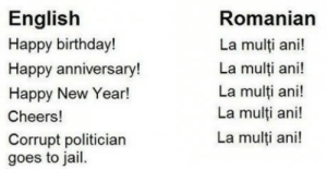 Birthday, Jail, and New Year's: English  Happy birthday!  Happy anniversary!  Happy New Year!  Cheers!  Corrupt politician  goes to jail  Romanian  La multi ani!  La multi ani!  La multi ani!  La multi ani!  La multi ani! Romanian is a simple language