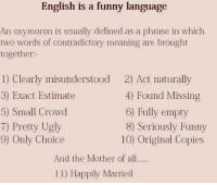 Hilarious Meaning: English is a funny language  oron is usually defined as a phrase in which  An oxym  two words of contradictory meaning are brought  together:-  1) Clearly misunderstood  3) Exact Estimate  5) Small Crowd  7) Pretty Ugly  9) Only Choice  2) Act naturally  4) Found Missing  6) Fully empty  8) Seriously Funny  10) Original Copies  And the Mother of all  11) Happily Married