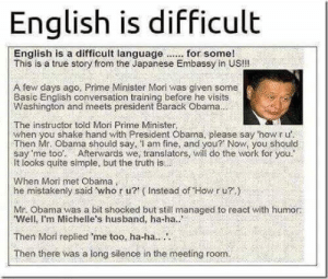 epicjohndoe:  When He Met Obama: English is difficult  This is a true story from the Japanese Embassy in US!!!  A few days ago, Prime Minister Mori was given some  Basic English conversation training before he visits  Washington and meets president Barack Obama  The instructor told Mori Prime Minister,  when you shake hand with President Obama, please say 'how r u'  Then Mr. Obama should say, l am fine, and you? Now, you should  say 'me too: Afterwards we, translators, will do the work for you.  It looks quite simple, but the truth is  When Mori met Obama  he mistakenly said who r u? (Instead of Howr u?)  Mr. Obama was a bit shocked but still managed to react with humor:  Well, I'm Michelle's husband, ha-ha..  Then Mori replied me too, ha-ha..  Then there was a long silence in the meeting room. epicjohndoe:  When He Met Obama