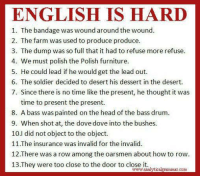 English: ENGLISH IS HARD  1. The bandage was wound around the wound.  2. The farm was used to produce produce.  3. The dump was so full that it had to refuse more refuse.  4. We must polish the Polish furniture.  5. He could lead if he would get the lead out.  6. The soldier decided to desert his dessert in the desert.  7. Since there is no time like the present, he thought it was  time to present the present.  8. A bass was painted on the head of the bass drum.  9. When shot at, the dove dove into the bushes.  10.1 did not object to the object.  11.The insurance was invalid for the invalid.  12.There was a row among the oarsmen about how to row  13 They were too close to the door to close it.  analytic  com