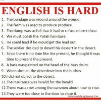 Dove, Head, and Memes: ENGLISH IS HARD  1. The bandage was wound around the wound.  2. The farm was used to produce produce.  3. The dump was so full that it had to refuse more refuse  4. We must polish the Polish furniture.  5. He could lead if he would get the lead out.  6. The soldier decided to desert his dessert in the desert.  7. Since there is no time like the present, he thought it was  time to present the present.  8. A bass was painted on the head of the bass drum.  9. When shot at, the dove dove into the bushes.  10.I did not object to the object.  11.The insurance was invalid for the invalid.  12 There was a row among the oarsmen about how to row  13 They were too close to the door to close it.  com