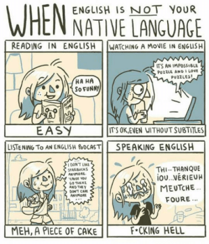 srsfunny:Very Accurate If You Ask Me: ENGLISH IS NOT YOUR  NATIVE LANGUAGE  READING IN ENGLISH  WATCHING A MOVIE IN ENGLISH  IT'S AN IMPOSSIBLE  PU2ZLE AND I LOve  PUZZLES  EASY  LISTENING TO AN ENGLISH&DCASTİİ  ITS OK,EVEN WITHOUT SUBTITLES  SPEAKING  ENGLISH  DON'T LIKE  STARBUCKS  ANYMORE  CAUSE VOv  GO THERE  AND THE y  THI-THANQUE  DON'T CAE  ANYMORE  FOURE...  MEH, A PIECE OF CAKE  F*CKING HELL srsfunny:Very Accurate If You Ask Me
