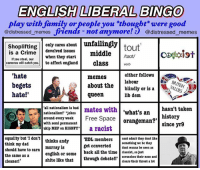 Bad, Dad, and England: ENGLISH LIBERAL BINGO  lay with family or people you thought were good  @distressed memes friends not anymore! @distressed memes  Shoplifting  cares about unfailingly  is devolved issues  middle  tout  Coexist  /taut/  when they start  If you steal, our  cameras will catch you.  to affect england  class verb  either follows  'hate  memes  labour  begets  about the  blindly or is a  hate!'  queen  lib dem  all nationalism is bad  mates with  hasn't taken  nationalism!' jokes  what's an  around every week  Free Space  history  with semi permanent  orangeman?  since yr9  ukip MEP on HIGNFY  a racist  equality but I don't  thinks andy  EDL members  cant admit they dont like  murray is  get converted something wo bo they  dont wanna be seen as  english or some  back all the time classist, so just  think my dad  should have to earn  the same as a  shite like that  through debate!! scrunches their nose and  clears their throat a lot  cleaner! this person: - says uk when they mean britain - says britain when they mean england - and says england when they mean london