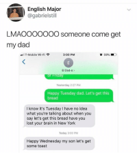 Dad, Memes, and New York: English Major  @gabrielstill  LMAOOOOOOO someone come get  my dad  all T-Mobile Wi-Fi  3:00 PM  59% ■D.  El Dad-o>  Yesterday 2:27 PM  Happy Tuesday dad. Let's get this  bread  I know it's Tuesday I have no idea  what you're talking about when you  say let's get this bread have you  lost your brain in New York  Today 3:00 PM  Happy Wednesday my son let's get  some toast