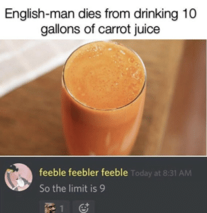.: English-man dies from drinking 10  gallons of carrot juice  feeble feebler feeble Today at 8:31 AM  So the limit is 9  1 .