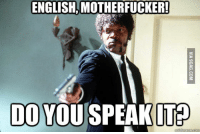motherfucker: ENGLISH MOTHERFUCKER!  DO YOU SPEAK IT