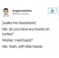 Me irl: English Muffins  @Anon_imosity  walks into bookstore]  Me: do you have any books on  turtles?  Worker: Hard back?  Me: Yeah, with little heads. Me irl