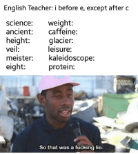 Fucking, Protein, and Teacher: English Teacher: i before e, except after c  science:weight:  ancient: caffeine:  height glacier:  veil:  meister: kaleidoscope:  eight:  leisure:  protein:  So that w  as a fucking lie.