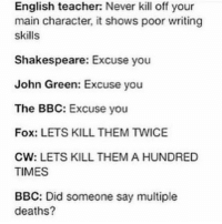 English teacher: Never kill off your  main character, it shows poor writing  skills  Shakespeare: Excuse you  John Green: Excuse you  The BBC  Excuse you  Fox: LETS KILL THEM TWICE  CW: LETS KILL THEM A HUNDRED  TIMES  BBC: Did someone say multiple  deaths?